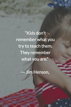 """""""Kids don't remember what you try to teach them. They remember what you are."""" ― Jim Henson,"""