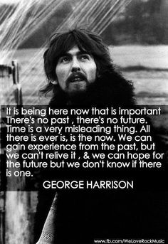 It is being here now that is important. There's no past, there's no future. Time is a very misleading thing. All there ever is, is the now. We can gain experience from the past, but we can't relive it, and we can hope for the future but we don't know if there is one. ~ George Harrison