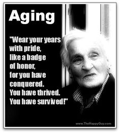Wear your years with pride, like a badge of honor, for you have conquered.  You have thrived. You have survived!