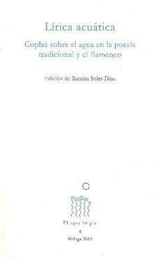 LÍRICA ACUÁTICA: COPLAS SOBRE EL AGUA EN LA POESÍA TRADICIONAL Y EL FLAMENCO. Soler Díaz, Ramón. Antología que se centra, por un lado, en la poesía tradicional castellana, de la que entresaca pequeñas coplas anónimas o de algunos autores conocidos, y por otro lado, en el cante flamenco moderno, tal como ha sido recopilado en varios cancioneros de los siglos XIX y XX. Más en…