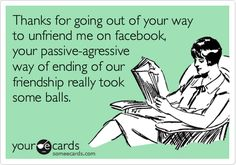 Thanks for going out of your way to unfriend me on facebook, your passive-agressive way of ending of our friendship really took some balls.