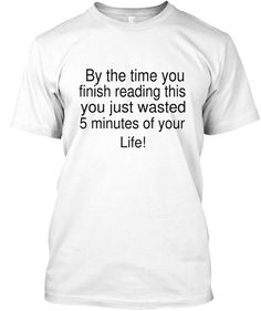 By The Time You Finish Reading This You Just Wasted 5 Minutes Of Your Life! White T-Shirt Front