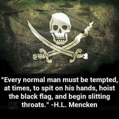 """""""Every normal man must be tempted, at times, to spit on his hands, hoist the black flag, and begin slitting throats."""" - H.L. Mencken"""
