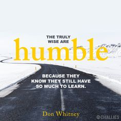 """""""The truly wise are humble because they know they still have so much to learn."""" (Don Whitney)"""