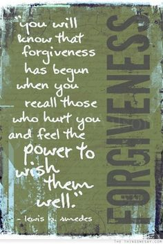 You will know that forgiveness has begun when you recall those who hurt you and feel the power to wish them well