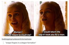 I would return the love if I took you for a man. Khaleesi Game of Thrones