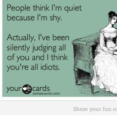 I'm not shy and not quiet - but I do silently think negative things sometimes about others - bad me!