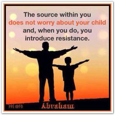 The source within you does not worry about your child and, when you do, you introduce resistance. *Abraham-Hicks Quotes (AHQ1575)