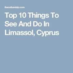 Top 10 Things To See And Do In Limassol, Cyprus