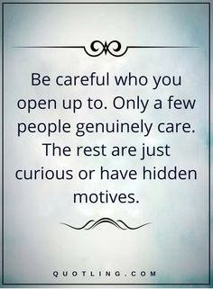 Be careful who you open up to. Only a few people genuinely care. The rest are just curious or have hidden motives life lessons