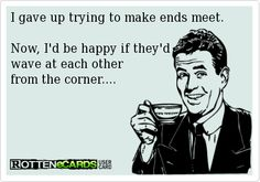 I gave up trying to make ends meet. Now, I'd be happy if they'd wave at each other from the corner....