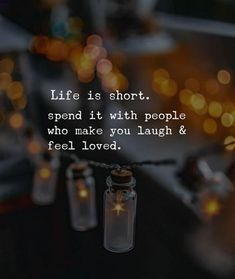 Life is short. Spend it with people who make you laugh..