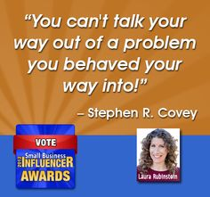 """Stephen Covey Wisdom, """"You can't talk your way out of a problem you behaved your way into!"""""""