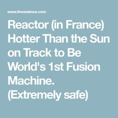 Reactor (in France) Hotter Than the Sun on Track to Be World's 1st Fusion Machine. (Extremely safe)