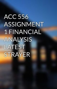 ACC 556 ASSIGNMENT 1 FINANCIAL ANALYSIS LATEST STRAYER #wattpad #short-story