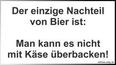 Der einzige Nachteil von Bier ist:  Man kann es nicht mit Käse überbacken! ... gefunden auf https://www.istdaslustig.de/spruch/807