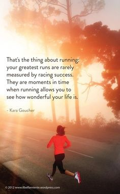 It's wonderful because you can still run...think of the others you know that are not able...do it while you can, before it's too late