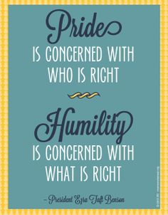 Pride is concerned with who is right.  Humility is concerned with what is right.  President Ezra Taft Benson