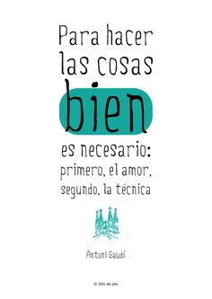 """""""Para hacer las Cosas bien es necesario: Primero, el amor, Segundo, La Técnica"""" AntoniGaudí #Frases"""