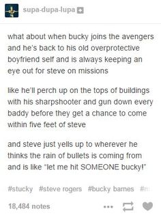 """And Bucky refuses to let Steve go on missions and ever time they get all screwed up because they don't have Steve to lead them so at the next mission when he refuses to let Steve go, the avengers all just shout """"WE NEED HIM!"""" Just come with us dam*it and make sure he doesn't get into trouble"""
