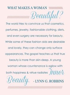 """""""What makes a woman beautiful? The gospel teaches us that true beauty is more than skin-deep. A woman whose countenance is aglow with both happiness and virtue radiates inner beauty."""" From Elder Robbins' inspiring message http://lds.org/new-era/2008/11/true-beauty; http://lds.org/ensign/2010/06/canaries-with-gray-on-their-wings/what-is-true-beauty"""