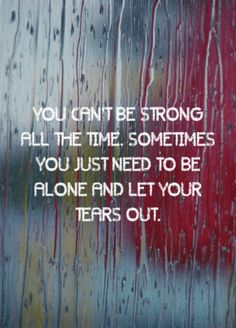 """You can't be strong all the time. Sometimes you just need to be alone and let your tears out."""