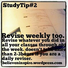 Studying Tip 2: Revise weekly too. Revise whatever you did in all your classes throughout the week. It doesn't take more than 2-3 hours if you revise daily.