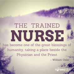 #1 The trained nurse has become one of the great blessings of humanity, taking a place beside the physician and the priest.... – William Osler