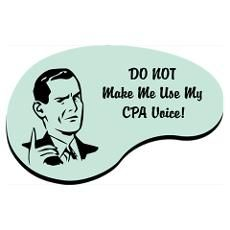 DO NOT Make Me Use My CPA Voice!