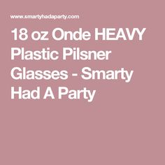 18 oz Onde HEAVY Plastic Pilsner Glasses - Smarty Had A Party