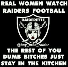 Real Women watch Raiders football...the rest of you dumb bitches are in the kitchen
