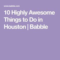10 Highly Awesome Things to Do in Houston | Babble