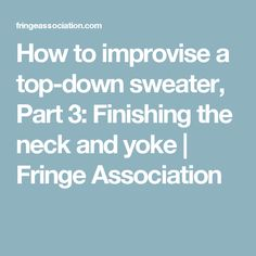 How to improvise a top-down sweater, Part 3: Finishing the neck and yoke | Fringe Association