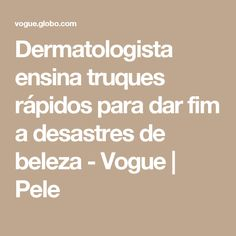 Dermatologista ensina truques rápidos para dar fim a desastres de beleza - Vogue   Pele