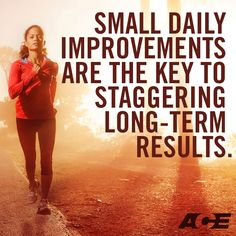 Small daily improvements are the key to staggering long-term results.