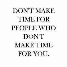 Don't make time for people who don't make time for you