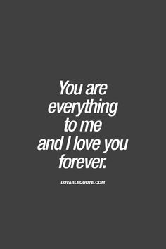You are everything to me and I love you forever. You Are My Everything Quotes, Love You Forever Quotes, You Are My Forever, Love Yourself Quotes, Love Quotes For Him, You Are Mine, Dream Girl Quotes, I Love My Wife, My Love