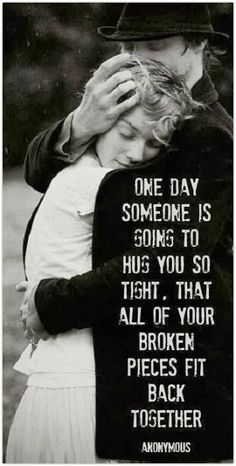 "So blessed to find him... ""One day someone is going to hug you so tight, that all of your pieces fit back together. ~ Anonymous"