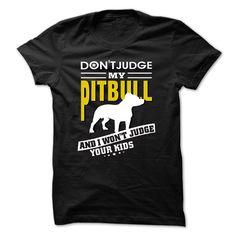 (Tshirt Like) DONT JUDGE MY PITBULL AND I WONT JUDGE YOUR KIDS at Tshirt Family Hoodies, Tee Shirts