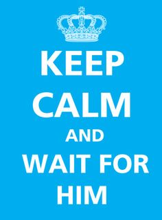 keep calm and wait for him..could I be any calmer!!?