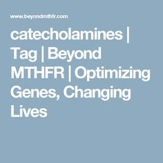 catecholamines | Tag | Beyond MTHFR | Optimizing Genes, Changing Lives