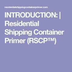 INTRODUCTION: | Residential Shipping Container Primer (RSCP™)