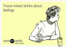 I have mixed drinks about feelings! Classic!