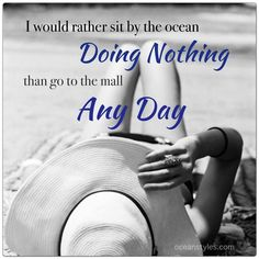 I would rather sit by the ocean doing nothing than go to the mall any day... for sure.
