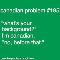 Canadian problems i think this is esp true out side of Canada - i.