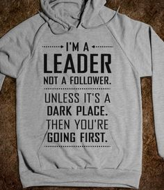 """I'm a leader not a follower. Unless it's a dark place, then you're going first!"" Need this hoodie!"