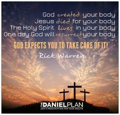 God owns our body. We simply rent it. Take care of it!   The Daniel Plan.