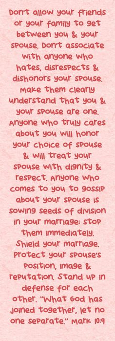 Don't allow your friends or your family to get between you & your spouse. Don't associate with anyone who hates, disrespects & dishonors your spouse. Make them clearly understand that you & your spouse are one. Anyone who truly cares about you will honor...