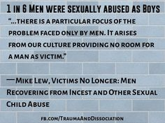 1 in 6 Men were sexually abused as Boys #survivors ...there is a particular focus of the problem faced only by men. It arises from our culture providing no room for a man as victim.   Mike Lew Victims No Longer: Men Recovering from Incest and Other Sexual Child Abuse #malesurvivor