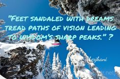 """""""Feet sandaled with dreams tread paths of vision leading to wisdom's sharp peaks.""""  Aberjhani, from The River of Winged Dreams & Journey through the Power of the Rainbow: Quotations from a Life Made Out of Poetry.  Quote art graphic by shouttr.net"""